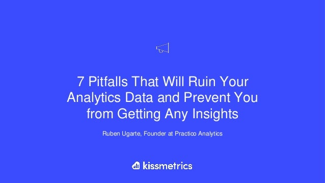 7 Pitfalls That Will Ruin Your Analytics Data and Prevent You from Getting Any Insights Ruben Ugarte, Founder at Practico ...