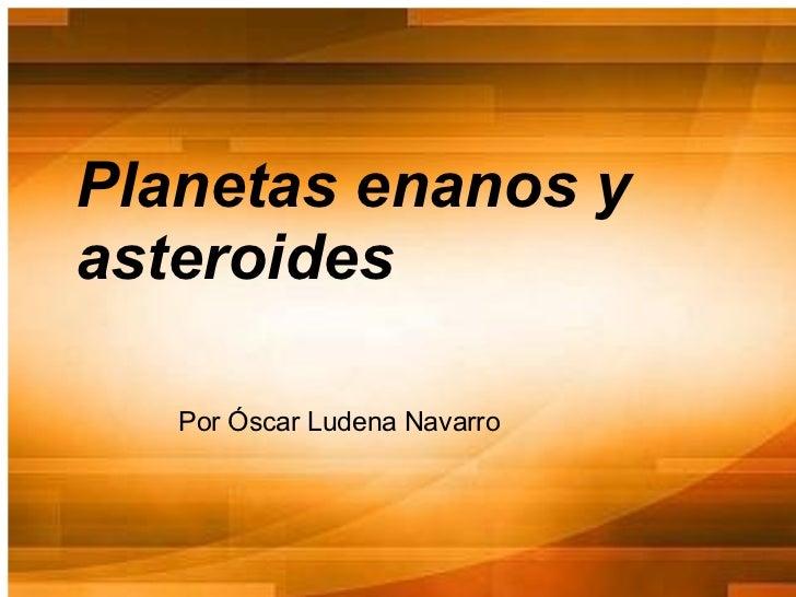 Planetas enanos yasteroides   Por Óscar Ludena Navarro