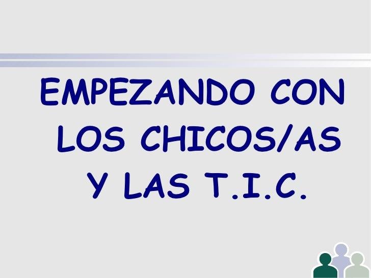 EMPEZANDO CON LOS CHICOS/AS Y LAS T.I.C.