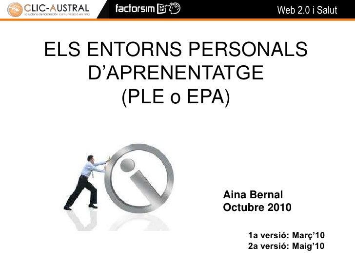 ELS ENTORNS PERSONALS <br />D'APRENENTATGE <br />(PLE o EPA)<br />Aina Bernal<br />Octubre 2010<br />1a versió: Març'10<br...