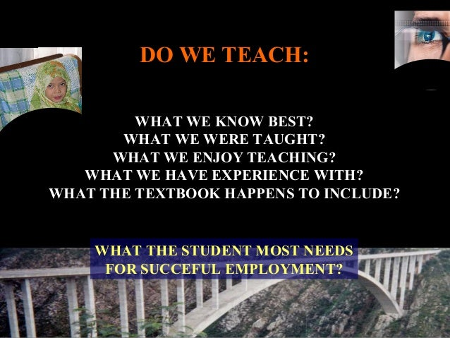 DO WE TEACH: WHAT WE KNOW BEST? WHAT WE WERE TAUGHT? WHAT WE ENJOY TEACHING? WHAT WE HAVE EXPERIENCE WITH? WHAT THE TEXTBO...