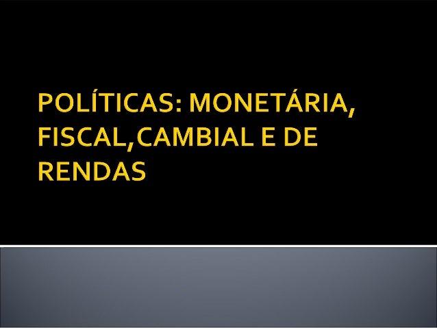  Política Monetária pode ser definida como o controle da  oferta da moeda e das taxas de juros, no sentido de que  sejam ...