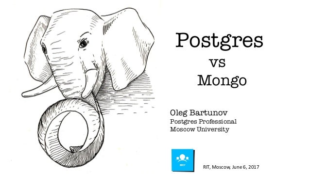 Postgres vs Mongo Oleg Bartunov Postgres Professional Moscow University RIT, Moscow, June 6, 2017