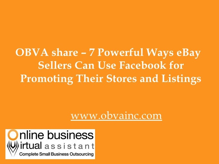 <ul><li>OBVA share – 7 Powerful Ways eBay Sellers Can Use Facebook for Promoting Their Stores and Listings </li></ul><ul><...