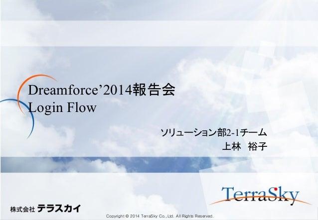 Copyright © 2014 TerraSky Co.,Ltd. All Rights Reserved.  Dreamforce'2014報告会 Login Flow  ソリューション部2-1チーム  上林 裕子