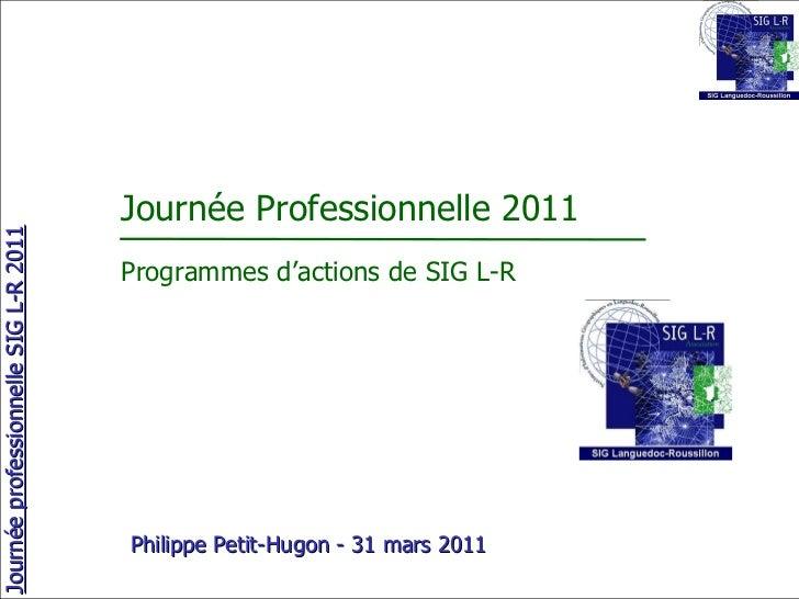 Journée Professionnelle 2011 Programmes d'actions de SIG L-R Philippe Petit-Hugon - 31 mars 2011
