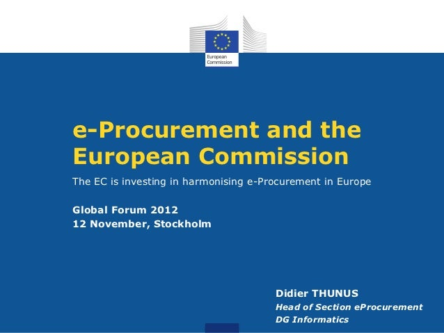 e-Procurement and theEuropean CommissionThe EC is investing in harmonising e-Procurement in EuropeGlobal Forum 201212 Nove...