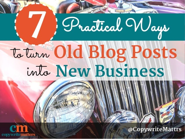 Practical Ways to turn @CopywriteMattrs Old Blog Posts 7 New Businessinto