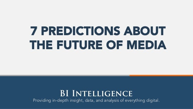 Providing in-depth insight, data, and analysis of everything digital. BI Intelligence 7 PREDICTIONS ABOUT THE FUTURE OF ME...