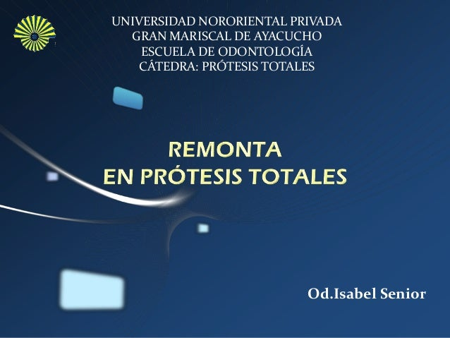 Od.Isabel Senior UNIVERSIDAD NORORIENTAL PRIVADA GRAN MARISCAL DE AYACUCHO ESCUELA DE ODONTOLOGÍA CÁTEDRA: PRÓTESIS TOTALES
