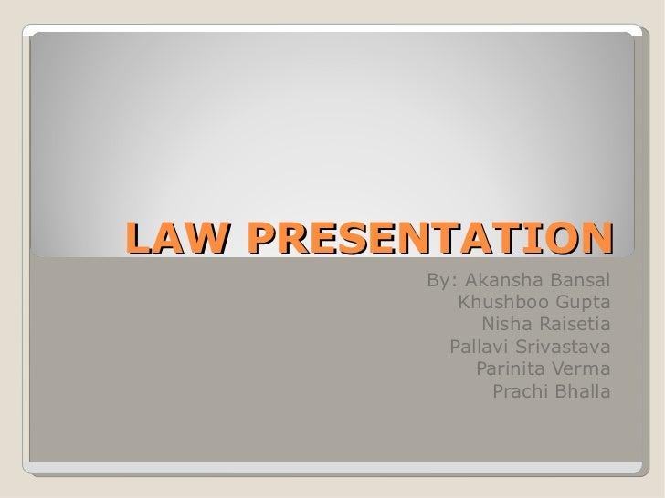 LAW PRESENTATION By: Akansha Bansal Khushboo Gupta Nisha Raisetia Pallavi Srivastava Parinita Verma Prachi Bhalla
