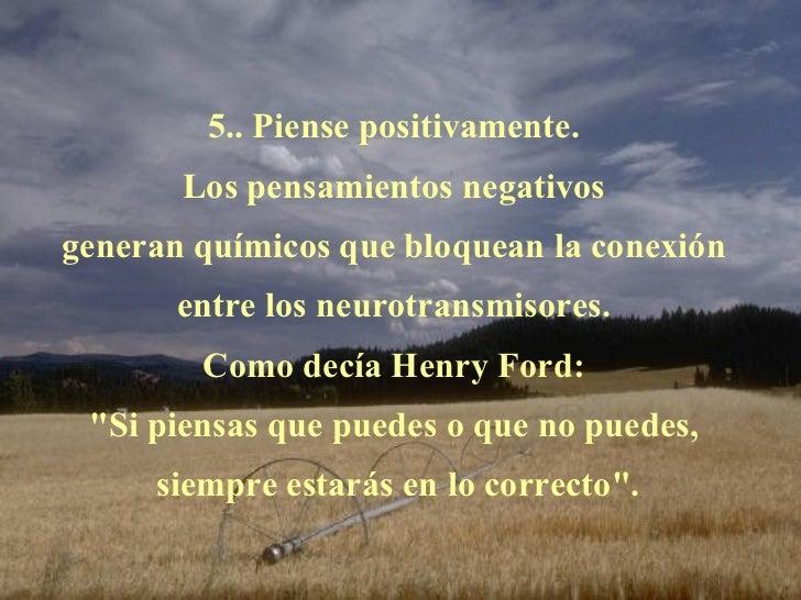5.. Piense positivamente.  Los pensamientos negativos  generan químicos que bloquean la conexión  entre los neurotransmiso...
