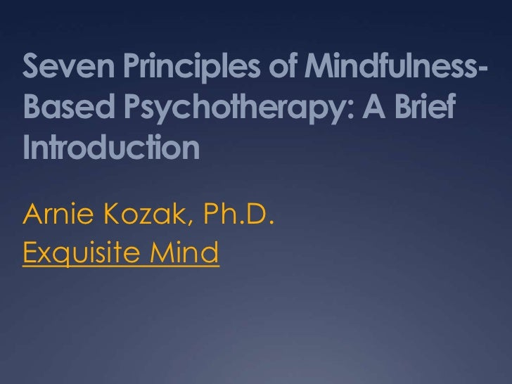 Seven Principles of Mindfulness-Based Psychotherapy: A Brief Introduction<br />Arnie Kozak, Ph.D.<br />Exquisite Mind<br />