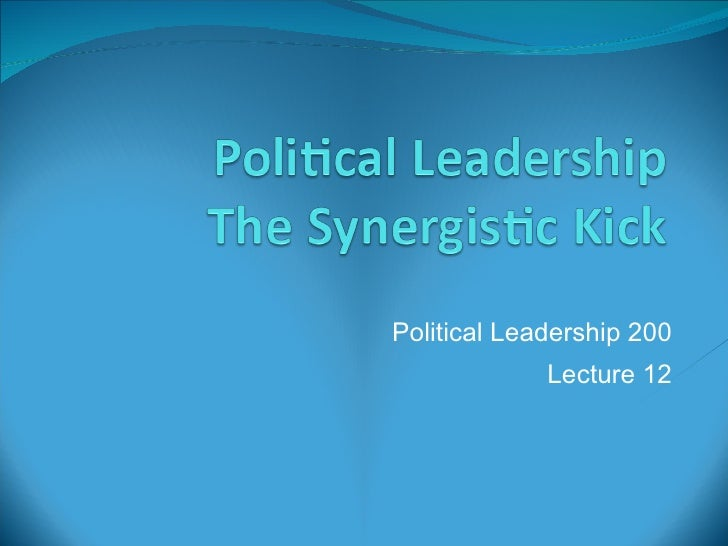 Political Leadership 200 Lecture 12