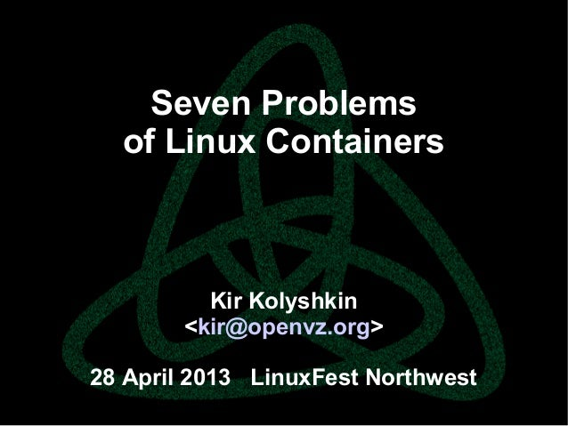 parallels.com || openvz.org || criu.org Seven Problems of Linux Containers Kir Kolyshkin <kir@openvz.org> 28 April 2013 Li...