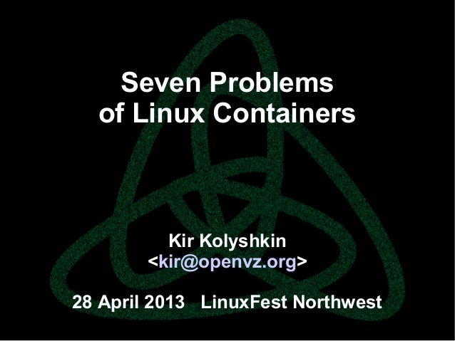 parallels.com || openvz.org || criu.orgSeven Problemsof Linux ContainersKir Kolyshkin<kir@openvz.org>28 April 2013 LinuxFe...