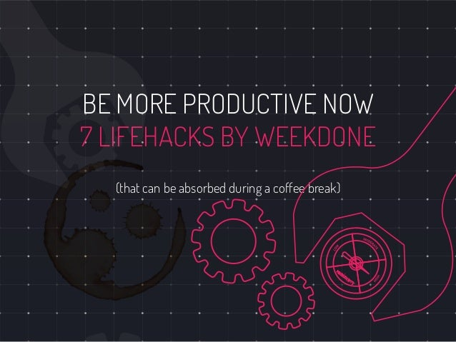 BE MORE PRODUCTIVE NOW 7 LIFEHACKS BY WEEKDONE (that can be absorbed during a coffee break)