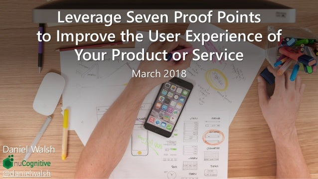 @danielwalsh Leverage Seven Proof Points to Improve the User Experience of Your Product or Service March 2018 Daniel Walsh