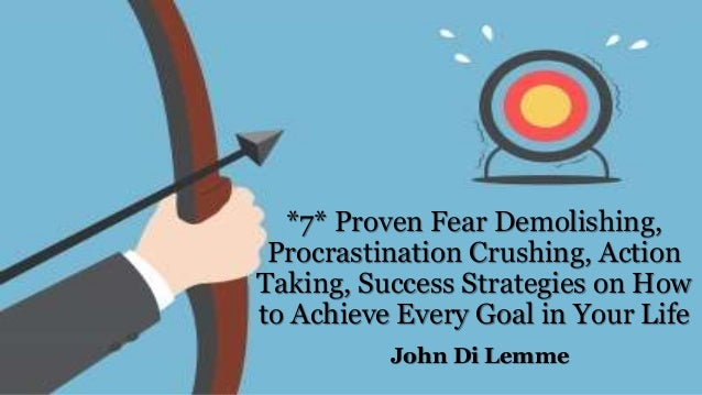 *7* Proven Fear Demolishing, Procrastination Crushing, Action Taking, Success Strategies on How to Achieve Every Goal in Y...