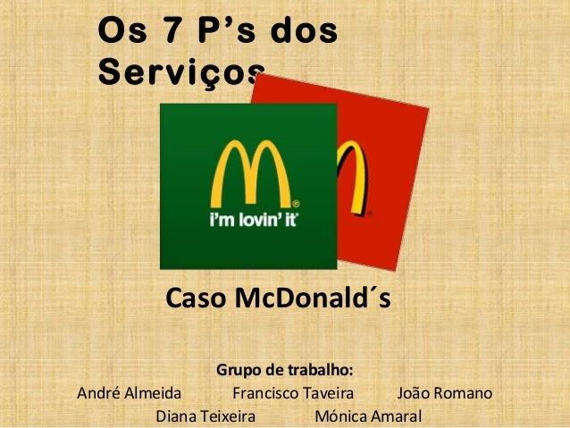 Os 7 P's dos Serviços  Caso McDonald´s Grupo de trabalho: André Almeida Francisco Taveira João Romano Diana Teixeira Mónic...