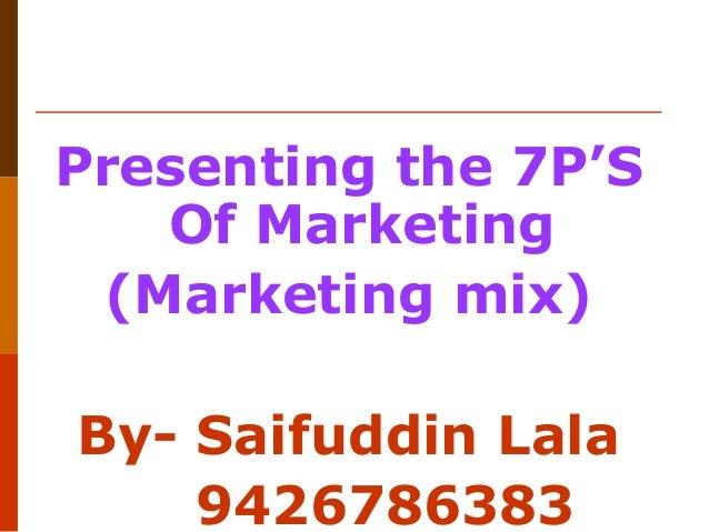 Presenting the 7P'S Of Marketing (Marketing mix) By- Saifuddin Lala 9426786383