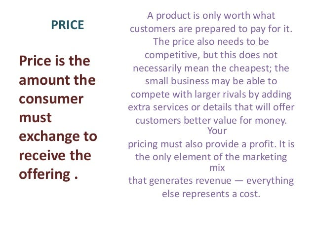 pricing is the only element of the marketing mix that generates revenue Pricing is the only revenue-generating element in the marketing mix (the other three elements are cost centres—that is, they add to a company's cost) pricing is strongly value-based pricing attempts to establish the return generated by the product's use from the customer's point of view how a customer.