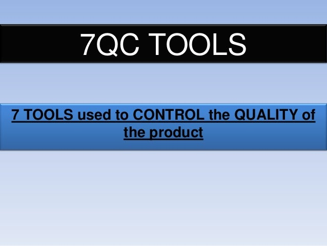 7QC TOOLS 7 TOOLS used to CONTROL the QUALITY of the product