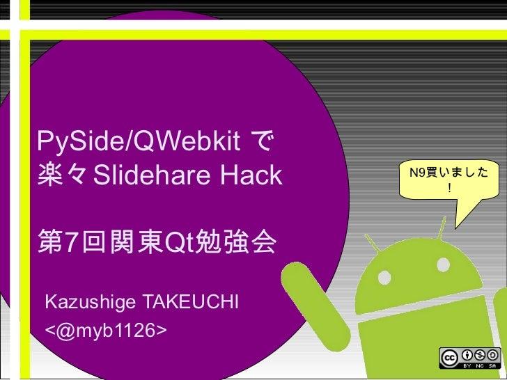 <ul>PySide/QWebkit  で 楽々 Slidehare Hack 第 7 回関東 Qt 勉強会 </ul><ul>Kazushige TAKEUCHI <li><@myb1126> </li></ul><ul>N9 買いました! ...