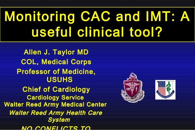 Monitoring CAC and IMT: A useful clinical tool? Cardiology Service Walter Reed Army Medical Center Walter Reed Army Health...