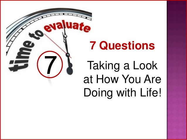 7 Questions  Taking a Look at How You Are Doing with Life!