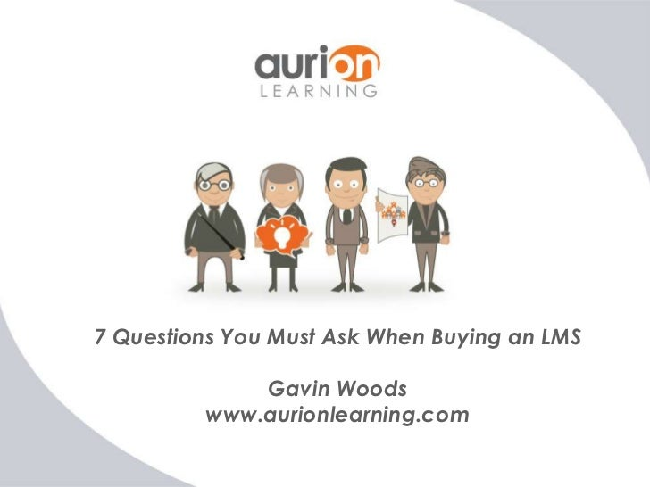 7 Questions You Must Ask When Buying an LMS             Gavin Woods         www.aurionlearning.com