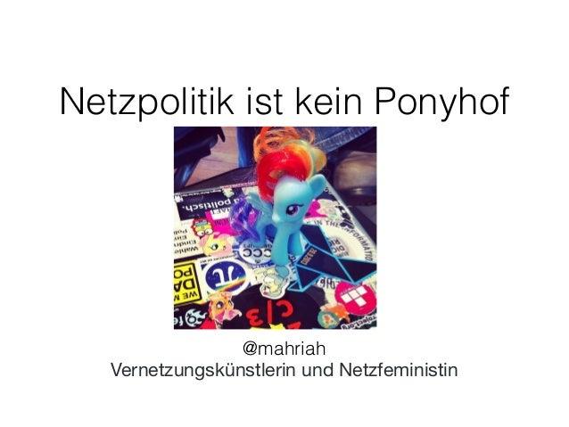 Netzpolitik ist kein Ponyhof  !  @mahriah  Vernetzungskünstlerin und Netzfeministin