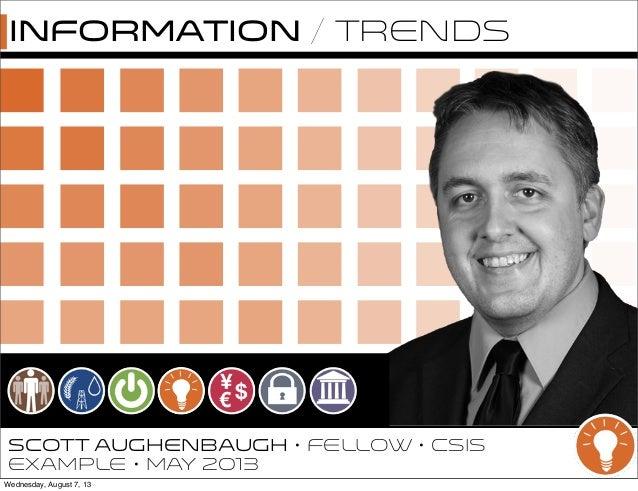 SCOTT AUGHENBAUGH • FELLOW • CSIS EXAMPlE • May 2013 Information / Trends Wednesday, August 7, 13