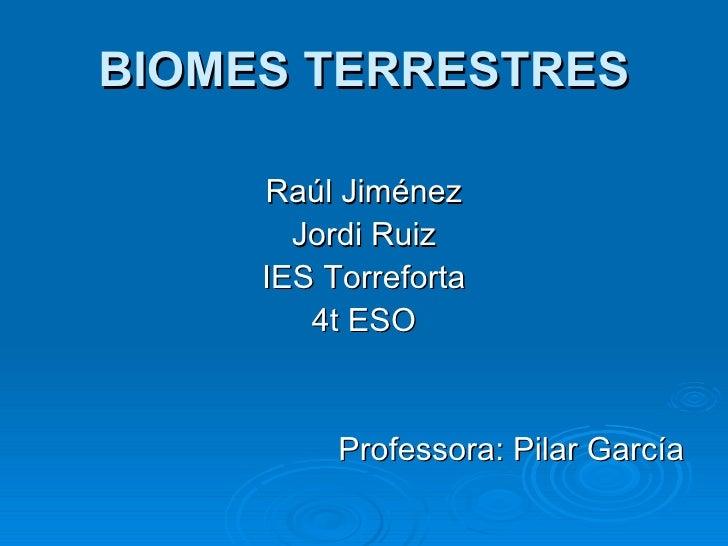BIOMES TERRESTRES <ul><li>Raúl Jiménez </li></ul><ul><li>Jordi Ruiz </li></ul><ul><li>IES Torreforta </li></ul><ul><li>4t ...