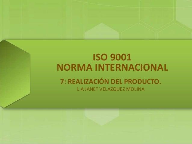 ISO 9001 NORMA INTERNACIONAL 7: REALIZACIÓN DEL PRODUCTO. L.A JANET VELAZQUEZ MOLINA