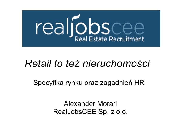 Retail to też nieruchomości Specyfika rynku oraz zagadnień HR  Alexander Morari RealJobsCEE Sp. z o.o.