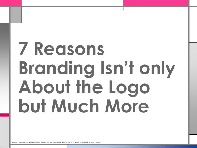 Source - http://www.designbolts.com/2014/05/18/7-reasons-branding-isnt-only-about-the-logo-but-much-more/ 7 Reasons Brandi...