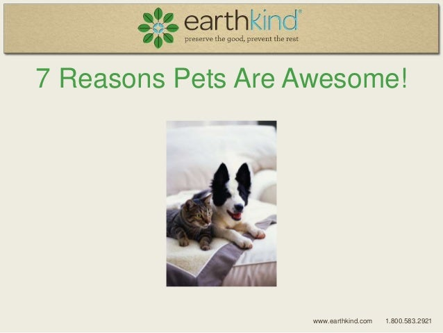 7 Reasons Pets Are Awesome! www.earthkind.com 1.800.583.2921