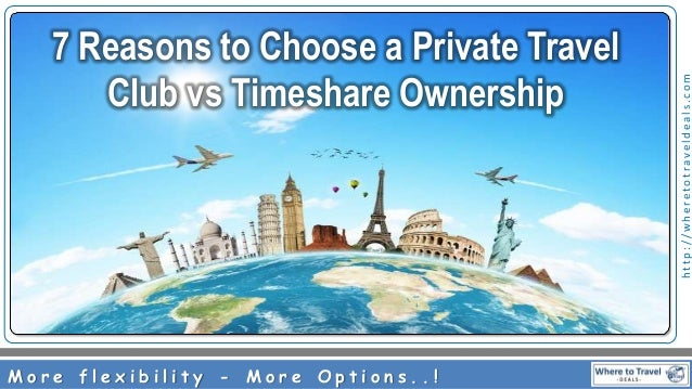 http://wheretotraveldeals.com 7 Reasons to Choose a Private Travel Club vs Timeshare Ownership M o r e f l e x i b i l i t...
