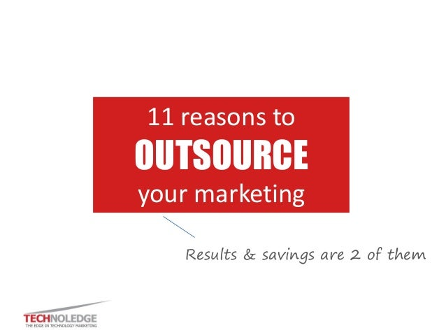 11 reasons to OUTSOURCE your marketing Results & savings are 2 of them