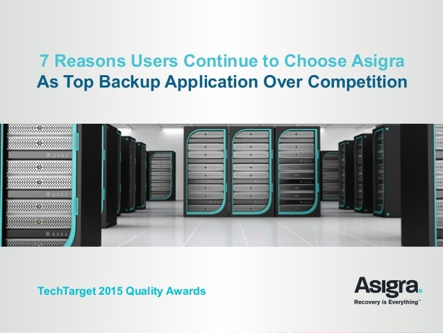7 Reasons Users Continue to Choose Asigra As Top Backup Application Over Competition TechTarget 2015 Quality Awards