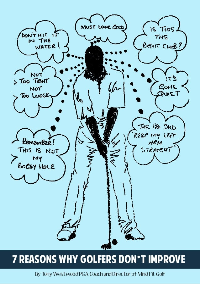 7 reasons why golfers don't improve By T ony Westwood PGA Coach and Director of Mind Fit Golf