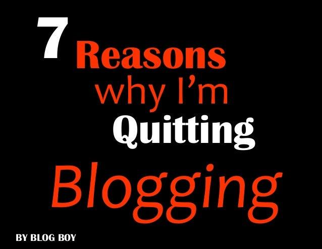 why I'm7ReasonsBY BLOG BOYQuittingBlogging