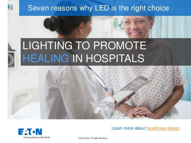 © 2015 Eaton. All Rights Reserved.. LIGHTING TO PROMOTE HEALING IN HOSPITALS Seven reasons why LED is the right choice Lea...