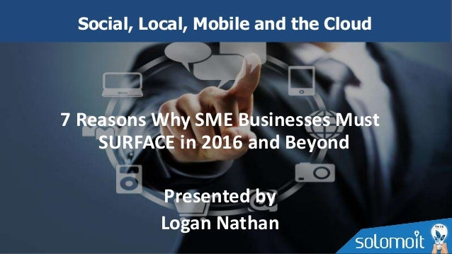 7 Reasons Why SME Businesses Must SURFACE in 2016 and Beyond Presented by Logan Nathan Social, Local, Mobile and the Cloud