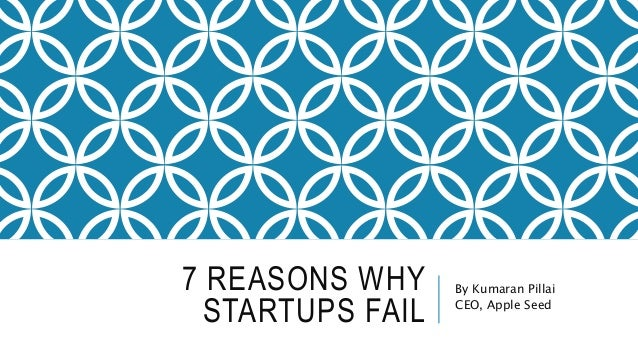 7 REASONS WHY STARTUPS FAIL By Kumaran Pillai CEO, Apple Seed