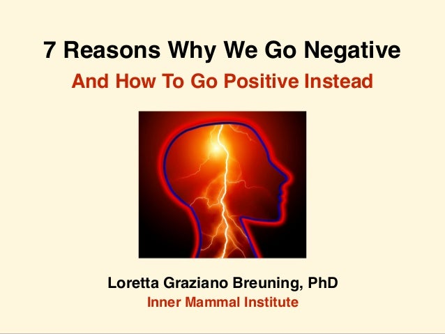 7 Reasons Why We Go Negative Loretta Graziano Breuning, PhD Inner Mammal Institute And How To Go Positive Instead