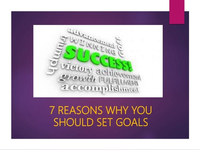 7 REASONS WHY YOU SHOULD SET GOALS