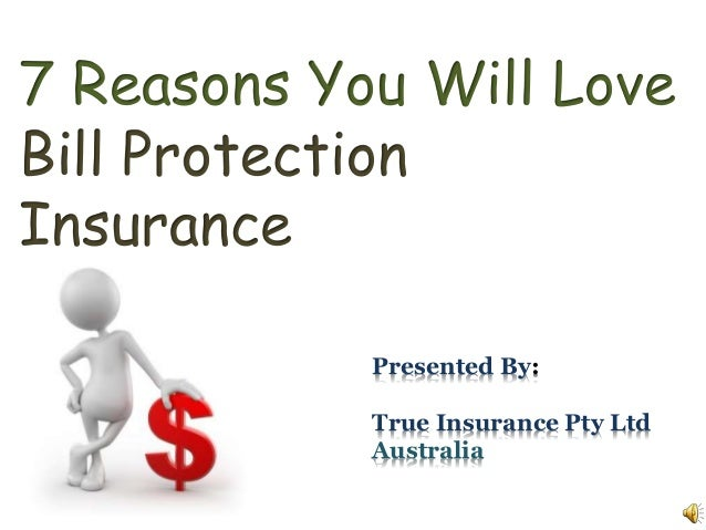 7 Reasons You Will Love Bill Protection Insurance Presented By: True Insurance Pty Ltd Australia