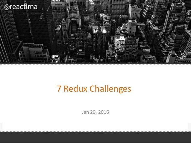 7 Redux Challenges Jan 20, 2016